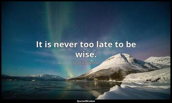 It is never too late to be wise. Daniel Defoe