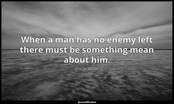 When a man has no enemy left there must be something mean about him. Oscar Wilde