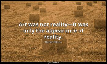 Art was not reality—it was only the appearance of reality. Harlan Ellison