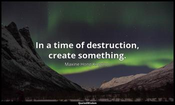 In a time of destruction, create something. Maxine Hong Kingston