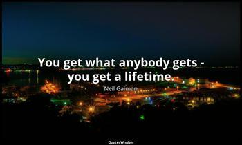 You get what anybody gets - you get a lifetime. Neil Gaiman