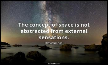 The concept of space is not abstracted from external sensations. Immanuel Kant