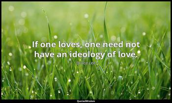 If one loves, one need not have an ideology of love. Bruce Lee