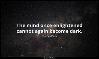 The mind once enlightened cannot again become dark. Thomas Paine