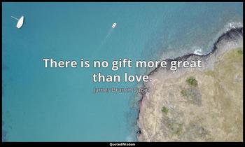 There is no gift more great than love. James Branch Cabell