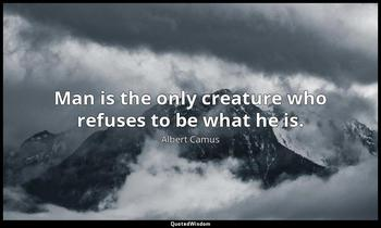 Man is the only creature who refuses to be what he is. Albert Camus
