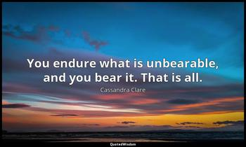 You endure what is unbearable, and you bear it. That is all. Cassandra Clare