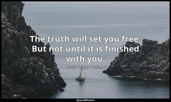 The truth will set you free. But not until it is finished with you. David Foster Wallace