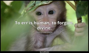 To err is human, to forgive, divine. Alexander Pope