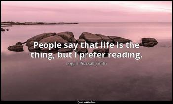 People say that life is the thing, but I prefer reading. Logan Pearsall Smith