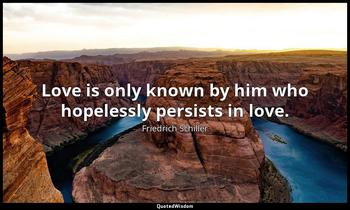 Love is only known by him who hopelessly persists in love. Friedrich Schiller