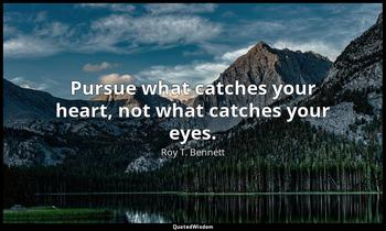 Pursue what catches your heart, not what catches your eyes. Roy T. Bennett