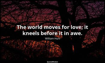 The world moves for love; it kneels before it in awe. William Hurt