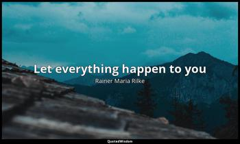 Let everything happen to you Rainer Maria Rilke