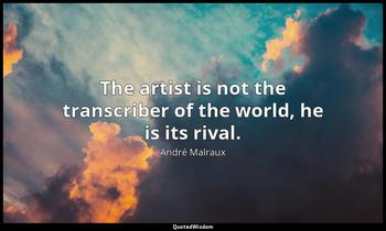 The artist is not the transcriber of the world, he is its rival. André Malraux