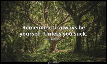 Remember to always be yourself. Unless you suck. Joss Whedon