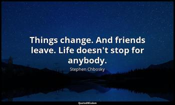 Things change. And friends leave. Life doesn't stop for anybody. Stephen Chbosky