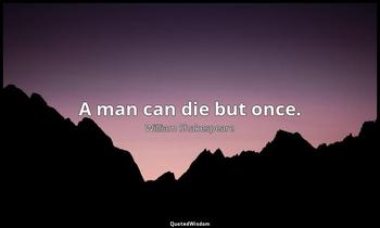 A man can die but once. William Shakespeare