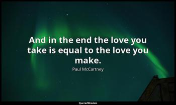 And in the end the love you take is equal to the love you make. Paul McCartney