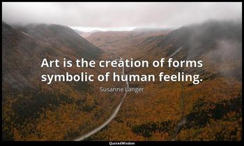 Art is the creation of forms symbolic of human feeling. Susanne Langer