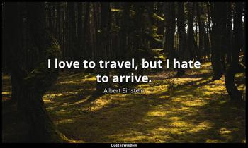 I love to travel, but I hate to arrive. Albert Einstein