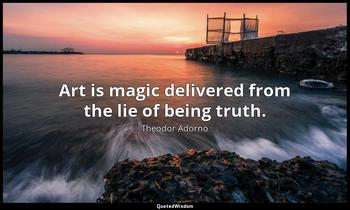 Art is magic delivered from the lie of being truth. Theodor Adorno