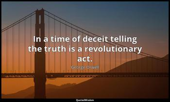 In a time of deceit telling the truth is a revolutionary act. George Orwell