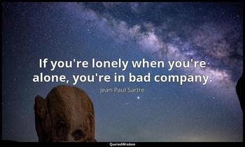 If you're lonely when you're alone, you're in bad company. Jean-Paul Sartre