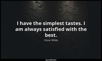 I have the simplest tastes. I am always satisfied with the best. Oscar Wilde