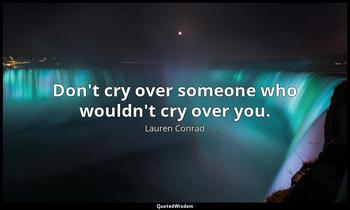 Don't cry over someone who wouldn't cry over you. Lauren Conrad