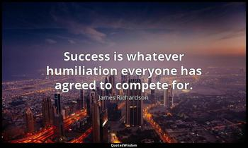 Success is whatever humiliation everyone has agreed to compete for. James Richardson