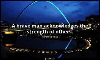 A brave man acknowledges the strength of others. Veronica Roth