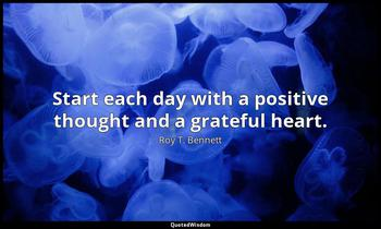 Start each day with a positive thought and a grateful heart. Roy T. Bennett