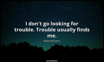 I don't go looking for trouble. Trouble usually finds me. Katie McGarry