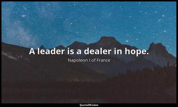 A leader is a dealer in hope. Napoleon I of France