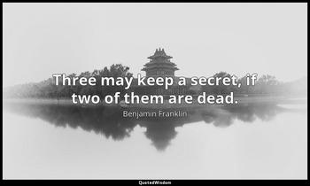 Three may keep a secret, if two of them are dead. Benjamin Franklin