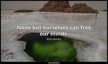 None but ourselves can free our minds. Bob Marley