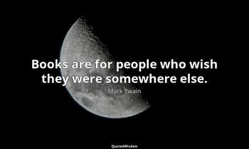 Books are for people who wish they were somewhere else. Mark Twain