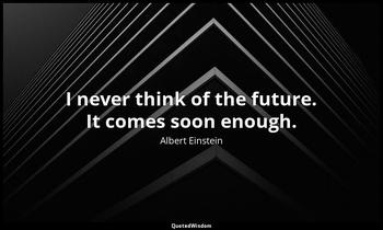 I never think of the future. It comes soon enough. Albert Einstein