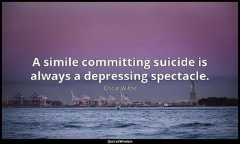 A simile committing suicide is always a depressing spectacle. Oscar Wilde