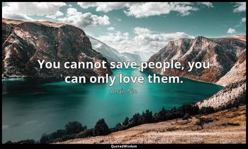 You cannot save people, you can only love them. Anaïs Nin