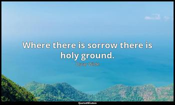 Where there is sorrow there is holy ground. Oscar Wilde