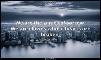 We are the zanies of sorrow. We are clowns whose hearts are broken. Oscar Wilde
