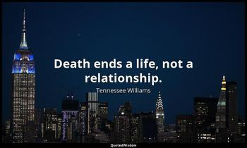 Death ends a life, not a relationship. Tennessee Williams