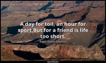 A day for toil, an hour for sport,But for a friend is life too short. Ralph Waldo Emerson