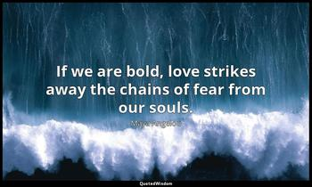 If we are bold, love strikes away the chains of fear from our souls. Maya Angelou
