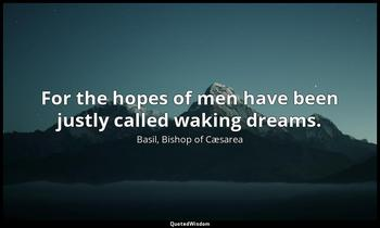 For the hopes of men have been justly called waking dreams. Basil, Bishop of Cæsarea