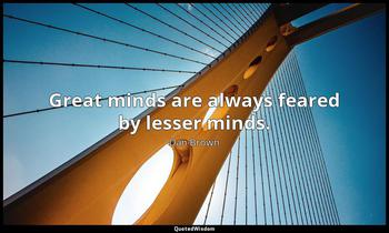 Great minds are always feared by lesser minds. Dan Brown