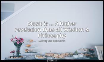 Music is ... A higher revelation than all Wisdom & Philosophy Ludwig van Beethoven