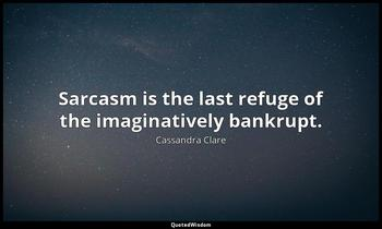 Sarcasm is the last refuge of the imaginatively bankrupt. Cassandra Clare